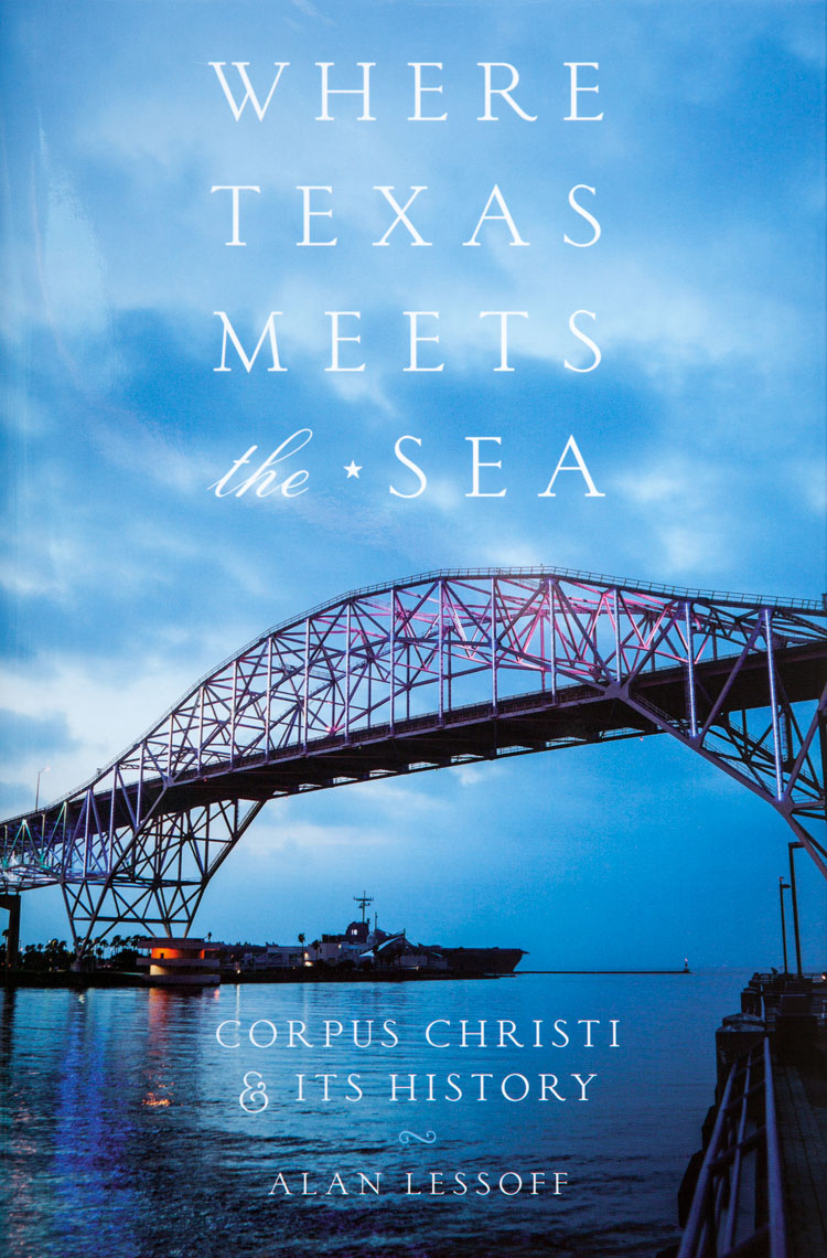 Where Texas Meets the Sea - Corpus Christi and Its History - by Alan Lessoff - University of Texas Press